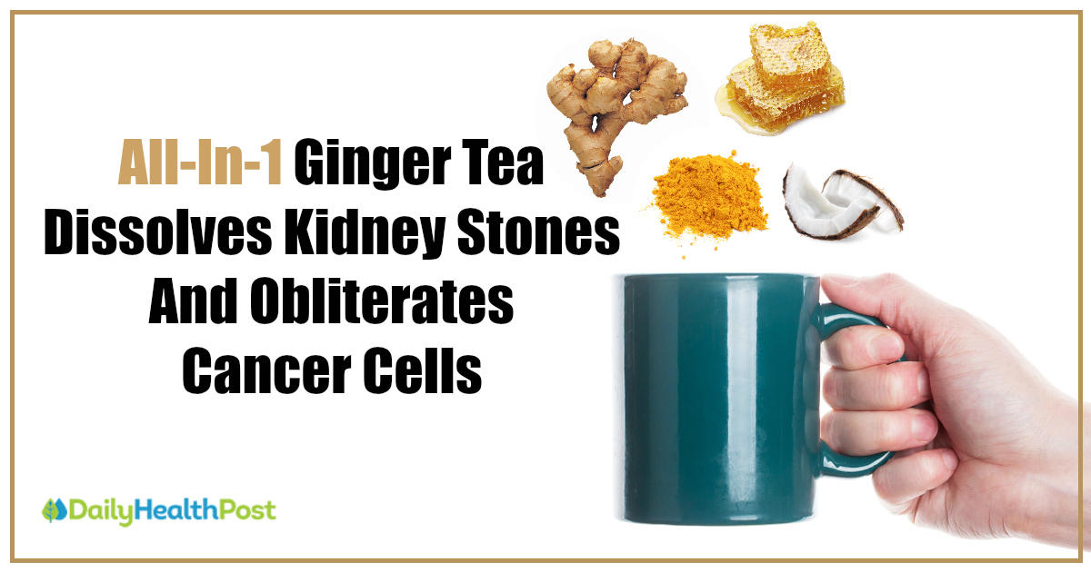 Drink This All In 1 Ginger Tea To Dissolve Kidney Stones Detox Your Liver And Fight Cancer